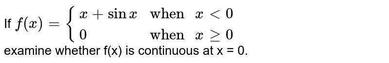 """If `f(x)={{:(x+sinx,""""when """"xlt0),(0,""""when """"xge0):}` <br> examine whether f(x) is continuous at x = 0."""