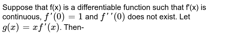 Suppose that f(x) is a differentiable function such that f'(x) is continuous, `f'(0)=1` and `f''(0)` does not exist. Let `g(x)=xf'(x)`. Then-