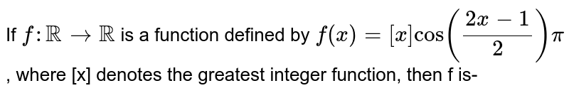 If `f:RR to RR` is a function defined by `f(x)=[x]cos((2x-1)/(2))pi`, where [x] denotes the greatest integer function, then f is-