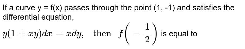 """If a curve y = f(x) passes through the point (1, -1) and satisfies the differential equation, <br> `y(1+xy)dx=xdy,"""" then """"f(-(1)/(2))` is equal to"""