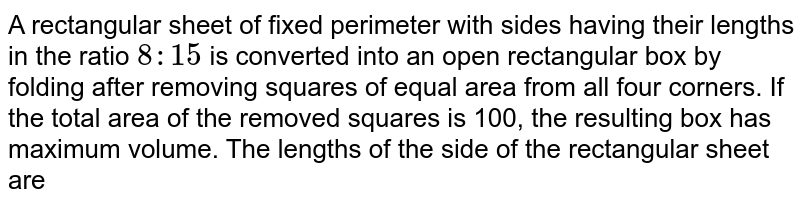 A rectangular sheet of fixed perimeter with sides having their lengths in the ratio `8 : 15` is converted into an open rectangular box by folding after  removing squares of equal area from all four corners. If the total area of the removed squares is 100, the resulting box has maximum volume. The lengths of the side of the rectangular  sheet are