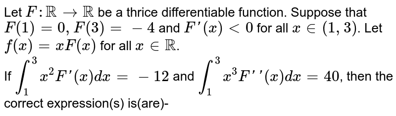 Let `F:RR to RR` be a thrice differentiable function. Suppose that `F(1)=0,F(3)=-4` and `F'(x)lt0` for all `x in(1,3)`. Let `f(x)=xF(x)` for all `x in RR`. <br> If `int_(1)^(3)x^(2)F'(x)dx=-12` and `int_(1)^(3)x^(3)F''(x)dx=40`, then the correct expression(s) is(are)-