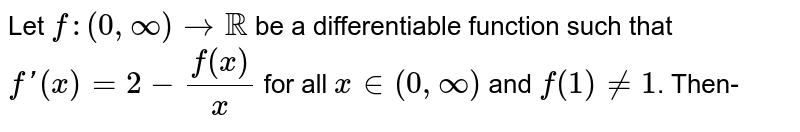 Let `f:(0,oo)toRR` be a differentiable function such that `f'(x)=2-(f(x))/(x)` for all `x in(0,oo)` and `f(1)ne1`. Then-