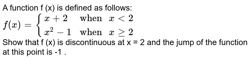 """A function f (x) is defined as follows:  <br> `f(x)={{:(x+2,""""when """"xlt2),(x^(2)-1,""""when """"xge2):}` <br> Show that f (x) is discontinuous at x = 2 and the jump of the function at this point is -1 ."""