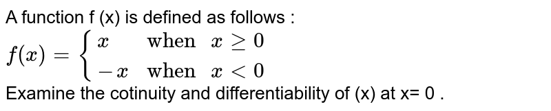 """A function  f (x) is defined as follows :  <br>  `f (x)={{:(x,""""when """"xge0),(-x,""""when """" x lt0):}` <br>  Examine the cotinuity and differentiability of (x) at x= 0 ."""