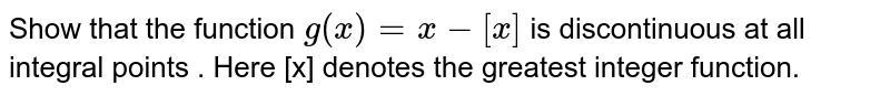 Show that the function  `g(x)=x-[x]` is discontinuous at all integral points . Here [x] denotes the greatest integer function.
