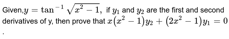 Given,`y=tan^-1sqrt(x^2-1),` if `y_1` and `y_2` are the first and second derivatives of y, then prove that `x(x^2-1)y_2+(2x^2-1)y_1=0`.