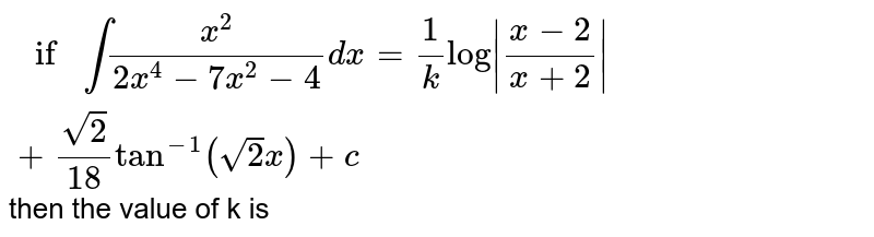 `if int x^(2)/(2x^(4)-7x^(2)-4)dx =1/k log |(x-2)/(x+2)|+sqrt 2/18 tan^(-1) (sqrt2x)+c` then the value of k is
