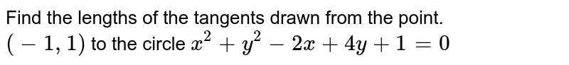 Find the lengths of the tangents drawn from the point. <br> `(-1,1)` to the circle `x^(2)+y^(2)-2x+4y+1=0`