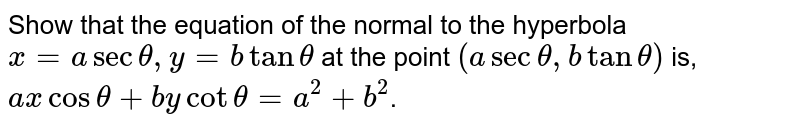 Show that the equation of the normal to the  hyperbola `x= a sec theta, y=b tan theta` at the point `( a sec theta, b tan theta)` is, `ax cos theta + b y cot theta=a^(2)+b^(2)`.