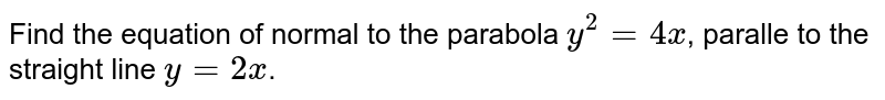 Find the equation of normal to the parabola `y^(2)=4x`, paralle to the straight line `y=2x`.