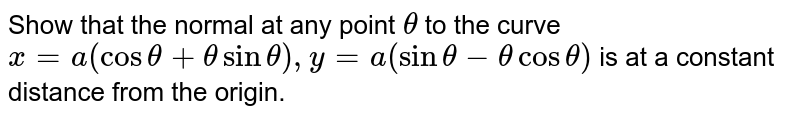 Show that the normal at any point `theta` to the curve `x=a(cos theta+ theta sin theta), y=a( sin theta- theta cos theta)` is at a constant distance from the origin.