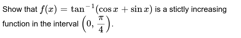 Show that `f(x)=tan^(-1)(cos x+sin x)` is a stictly increasing function in the interval `(0, pi/4)`.