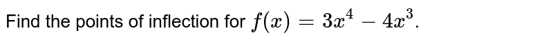 Find the points of inflection for `f(x)=3x^(4)-4x^(3)`.