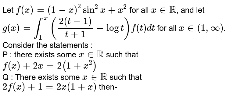 Let `f(x)=(1-x)^(2) sin^(2) x+x^(2)` for all `x in RR`, and let `g(x)=int_(1)^(x) ((2(t-1))/(t+1)-log t)f(t) dt` for all `x in (1, oo)`. <br> Consider the statements : <br> P : there exists some `x in RR` such that <br> `f(x)+2x=2(1+x^(2))` <br> Q : There exists some `x in RR` such that <br> `2f(x)+1=2x(1+x)` then-