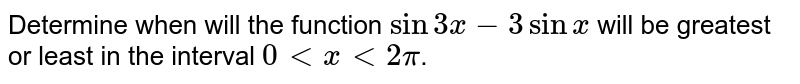 Determine when will the function `sin3x-3sinx` will be greatest or least in the interval  `0ltxlt2pi`.