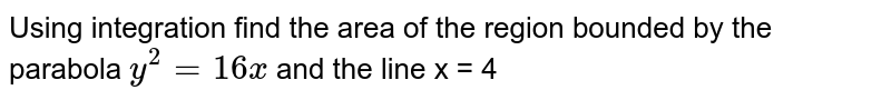 Using integration find the area of the region bounded by the parabola ` y^(2) =16x ` and the line x = 4