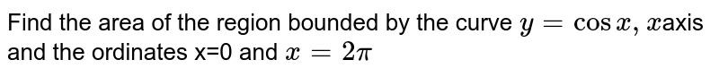 Find the area of the region bounded by the curve `y=cos x , x`axis and the  ordinates x=0 and `x=2pi`