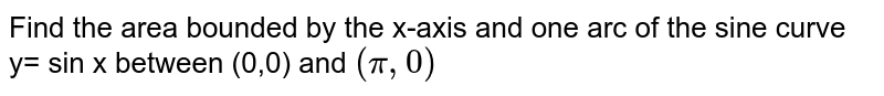 Find the area bounded by the x-axis and one arc of the sine curve y= sin x between (0,0) and ` (pi,0) `