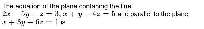 The equation of the plane contaning the line `2x -5y + z= 3, x + y + 4z =5` and parallel to the plane, `x + 3y + 6z = 1` is