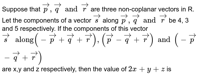 """Suppose that `vec(p), vec(q) and vec(r)` are three non-coplanar vectors in R. Let the components of a vector `vec(s)` along `vec(p), vec(q) and vec(r)` be 4, 3 and 5 respectively. If the components of this vector `vec(s) """" along"""" (-vec(p) + vec(q) + vec(r)), (vec(p) - vec(q) + vec(r)) and (-vec(p) - vec(q) + vec(r))` are x,y and z respectively, then the value of `2x + y + z` is"""