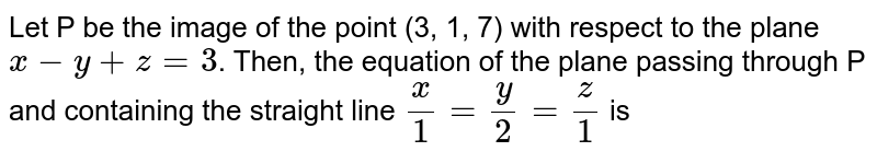Let P be the image of the point (3, 1, 7) with respect to the plane `x -y + z = 3`. Then, the equation of the plane passing through P and containing the straight line `(x)/(1) = (y)/(2) = (z)/(1)` is