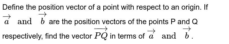 """Define the position vector of a point with respect to an origin. If `vec(a) """" and """" vec(b)` are the position vectors of the points P and Q respectively, find the vector `vec(PQ) ` in terms of `vec(a) """" and """" vec(b)`."""