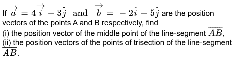 """If `vec(a)=4vec(i)-3hat(j) """" and """" vec(b)=-2hat(i)+5hat(j)` are the position vectors of the points A and B respectively, find <br> (i) the position vector of the middle point of the line-segment `bar(AB)`, <br> (ii)  the position vectors of the points of trisection of the line-segment `bar(AB)`."""