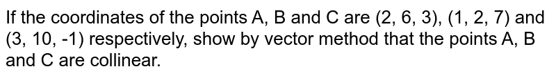 If the coordinates of  the points A, B and C are (2, 6, 3), (1, 2, 7) and (3, 10, -1) respectively, show by vector method that the points A, B and C are collinear.