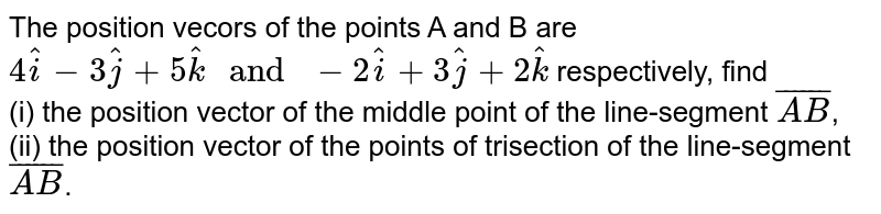 """The position vecors of the points A and B are `4hat(i)-3hat(j)+5hat(k) """" and """" -2hat(i)+3hat(j)+2hat(k)` respectively, find <br> (i) the position vector of the middle point of the line-segment `bar(AB)`, <br>(ii) the position vector of the points of trisection of the line-segment `bar(AB)`."""