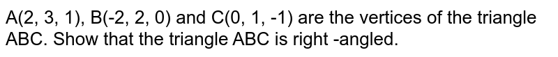A(2, 3, 1), B(-2, 2, 0) and C(0, 1, -1) are the vertices of the triangle ABC. Show that the triangle ABC is right -angled.