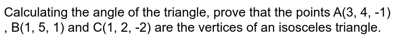 Calculating the angle of the triangle, prove that the points A(3, 4, -1) , B(1, 5, 1) and C(1, 2, -2) are the vertices of an isosceles triangle.