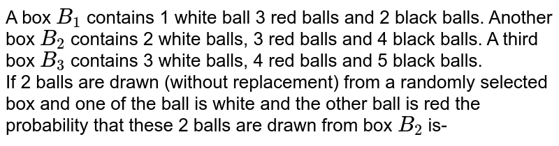 A box `B_(1)` contains 1 white ball 3 red balls and 2 black balls. Another box `B_(2)` contains 2 white balls,  3 red balls and 4 black balls. A third box `B_(3)` contains 3 white balls, 4 red balls and 5 black balls. <br>If 2 balls are drawn (without replacement) from a randomly selected box and one of the ball is white and the other ball is red the probability that these 2 balls are drawn from box `B_(2)` is-