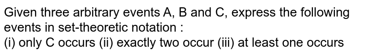 Given three arbitrary events A, B and C, express the following events in set-theoretic notation : <br> (i) only C occurs (ii) exactly two occur  (iii) at least one occurs