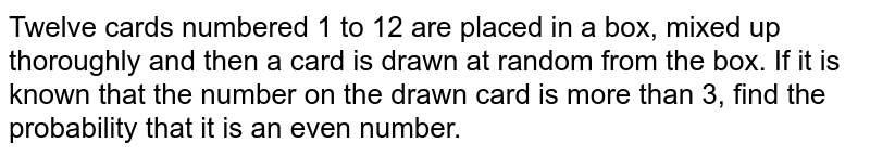 Twelve cards numbered 1 to 12 are placed in a box, mixed up thoroughly and then a card is drawn at random from the box. If it is known  that the number on the drawn card is more than 3, find the probability  that it is an even number.