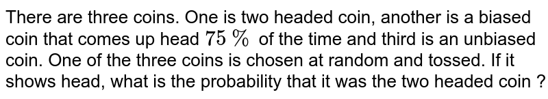 There are three coins. One is two headed coin, another is a biased coin that comes up head `75%`  of the time and third is an unbiased coin. One of the three coins is chosen at random and tossed. If it shows head, what is the probability  that it was the two headed coin ?