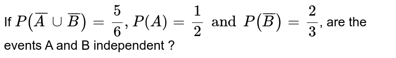 If  `P(barA cup barB)=(5)/(6), P(A)=(1)/(2) and P(barB)=(2)/(3)`, are the events A and B independent ?