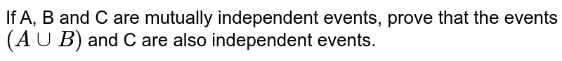 If A, B and C are mutually independent  events,  prove that the events `(A cup B)` and C are also independent events.