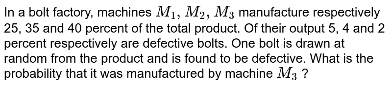 In a bolt factory, machines `M_(1), M_(2), M_(3)` manufacture  respectively 25, 35 and 40 percent of the total product. Of their output 5, 4 and 2 percent respectively are defective bolts. One bolt is drawn at random from the product and is found to be defective. What  is the probability  that it was manufactured  by machine `M_(3)` ?