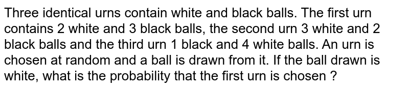 Three identical urns contain white and black balls. The first urn contains 2 white and 3 black balls, the second urn 3 white and 2 black balls  and the third urn 1 black and 4 white balls. An urn is chosen at random and a ball is drawn from it. If the ball drawn is white, what is the probability  that the first urn is chosen ?