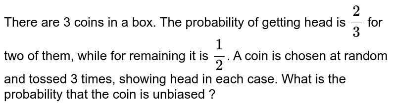 There are 3 coins in a box. The probability  of getting head is `(2)/(3)` for two of them, while for remaining it is `(1)/(2)`. A coin is chosen  at random and tossed 3 times, showing  head in each case. What is the probability that the coin is unbiased ?