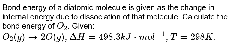 Bond energy of a diatomic molecule is given as the change in internal energy due to dissociation of that molecule. Calculate the bond energy of `O_(2)`. Given: `O_(2)(g)to2O(g),DeltaH=498.3kJ*mol^(-1),T=298K`.