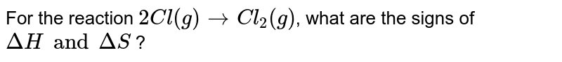 For the reaction `2Cl(g)toCl_(2)(g)`, what are the signs of `DeltaH and DeltaS` ?