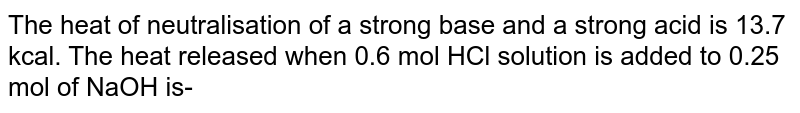 The heat of neutralisation of a strong base and a strong acid is 13.7 kcal. The heat released when 0.6 mol HCl solution is added to 0.25 mol of NaOH is-