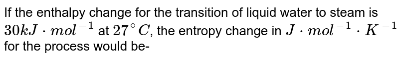If the enthalpy change for the transition of liquid water to steam is `30kJ*mol^(-1)` at `27^(@)C`, the entropy change in `J*mol^(-1)*K^(-1)` for the process would be-
