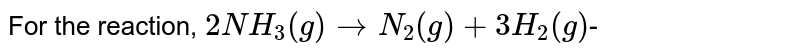 For the reaction, `2NH_(3)(g) to N_(2)(g)+3H_(2)(g)`-