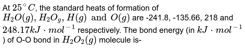 At `25^(@)C`, the standard heats of formation of `H_(2)O(g),H_(2)O_(g),H(g) and O(g)` are -241.8, -135.66, 218 and `248.17kJ*mol^(-1)` respectively. The bond energy (in `kJ*mol^(-1)`) of O-O bond in `H_(2)O_(2)(g) ` molecule is-