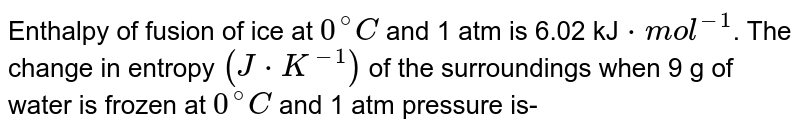 Enthalpy of fusion of ice at `0^(@)C` and 1 atm is 6.02 kJ`*mol^(-1)`. The change in enthalpy `(J*K^(-1))` of the surroundings when 9 g of water is frozen at `0^(@)C` and 1 atm pressure is-
