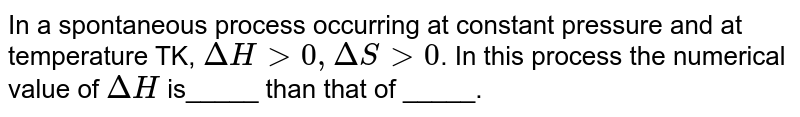 In a spontaneous process occurring at constant pressure and at temperature TK, `DeltaH gt0, DeltaS gt0`. In this process the numerical value of `DeltaH` is_____ than that of _____.