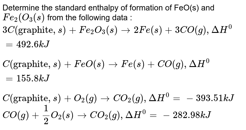 """Determine the standard enthalpy of formation of FeO(s) and `Fe_(2)(O_(3)(s)` from the following data : <br> `3C(""""graphite"""",s) +Fe_(2)O_(3)(s) to 2 Fe(s)+3CO(g), Delta H^(0)= 492.6 kJ` <br> `C(""""graphite"""",s)+FeO(s) to  Fe(s)+CO(g), Delta H^(0)= 155.8 kJ` <br> `C( """"graphite"""",s)+O_(2)(g) to CO_(2)(g),Delta H^(0)= -393.51 kJ` <br> `CO(g)+(1)/(2)O_(2)(s) to CO_(2)(g), Delta H^(0)= -282.98 kJ`"""